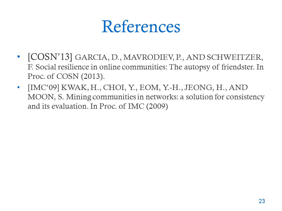 References [COSN'13] GARCIA, D., MAVRODIEV, P., AND SCHWEITZER, F. Social resilience in online communities: The autopsy of friendster. In Proc. of COS