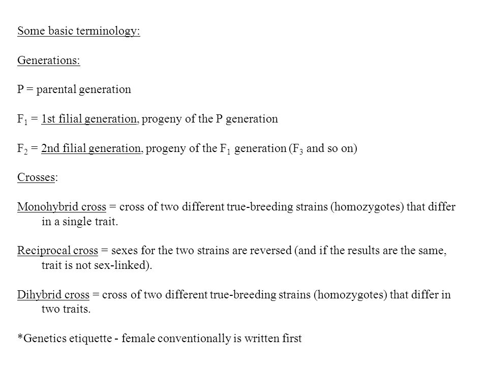 Some basic terminology: Generations: P = parental generation F 1 = 1st filial generation, progeny of the P generation F 2 = 2nd filial generation, progeny of the F 1 generation (F 3 and so on) Crosses: Monohybrid cross = cross of two different true-breeding strains (homozygotes) that differ in a single trait.