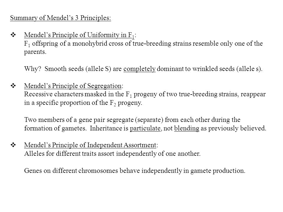 Summary of Mendel's 3 Principles:  Mendel's Principle of Uniformity in F 1 : F 1 offspring of a monohybrid cross of true-breeding strains resemble only one of the parents.