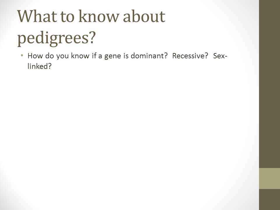 What to know about pedigrees? How do you know if a gene is dominant? Recessive? Sex- linked?