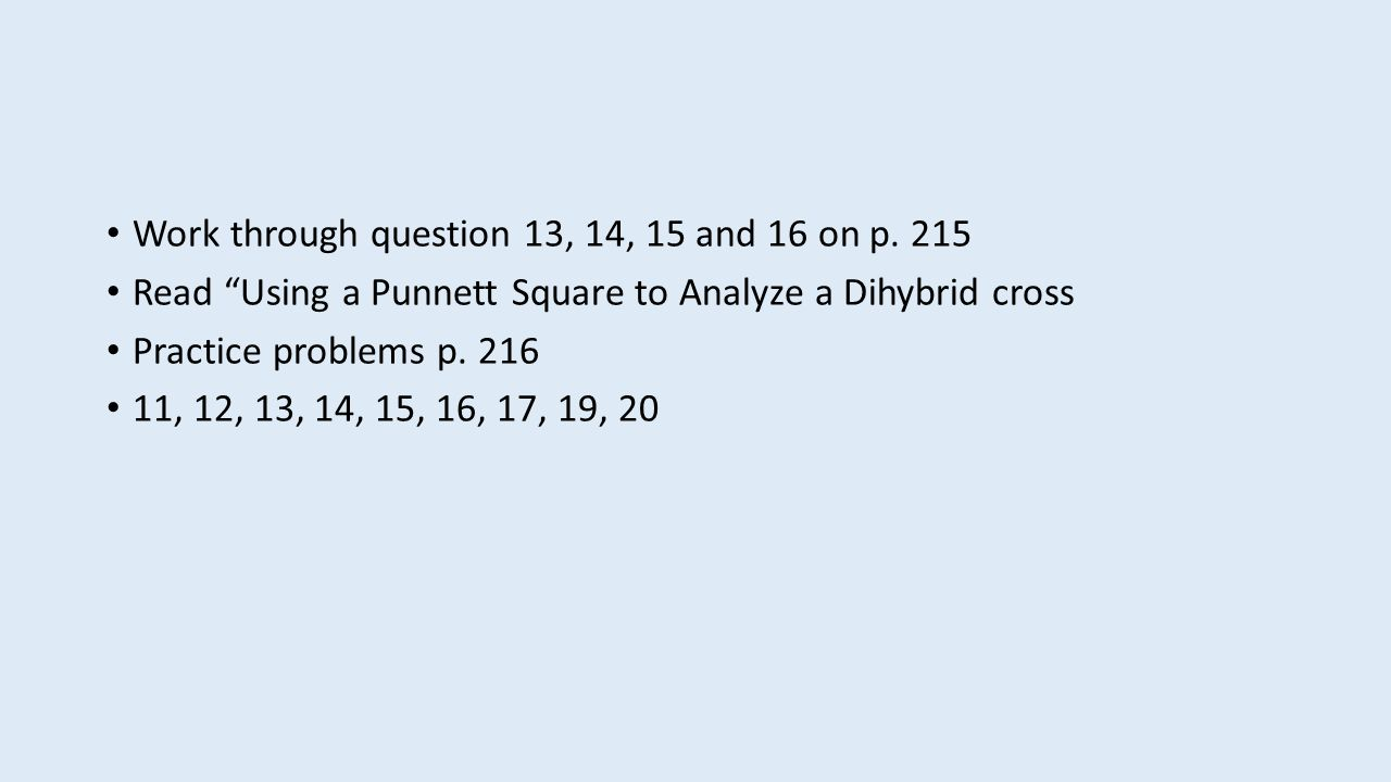 "Work through question 13, 14, 15 and 16 on p. 215 Read ""Using a Punnett Square to Analyze a Dihybrid cross Practice problems p. 216 11, 12, 13, 14, 15"