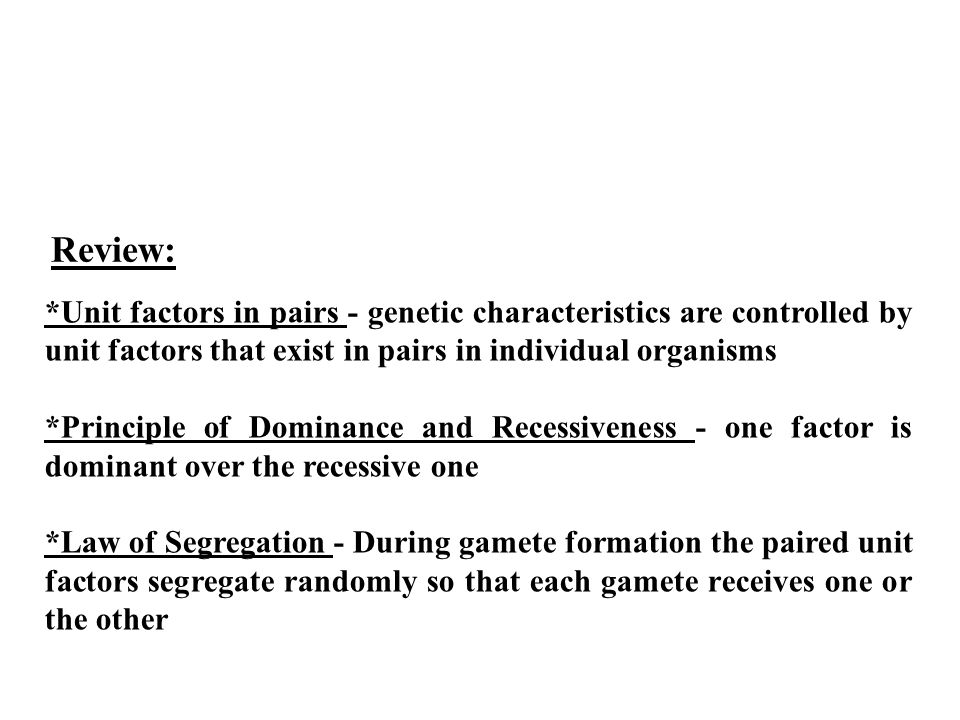 *Unit factors in pairs - genetic characteristics are controlled by unit factors that exist in pairs in individual organisms *Principle of Dominance and Recessiveness - one factor is dominant over the recessive one *Law of Segregation - During gamete formation the paired unit factors segregate randomly so that each gamete receives one or the other Review: