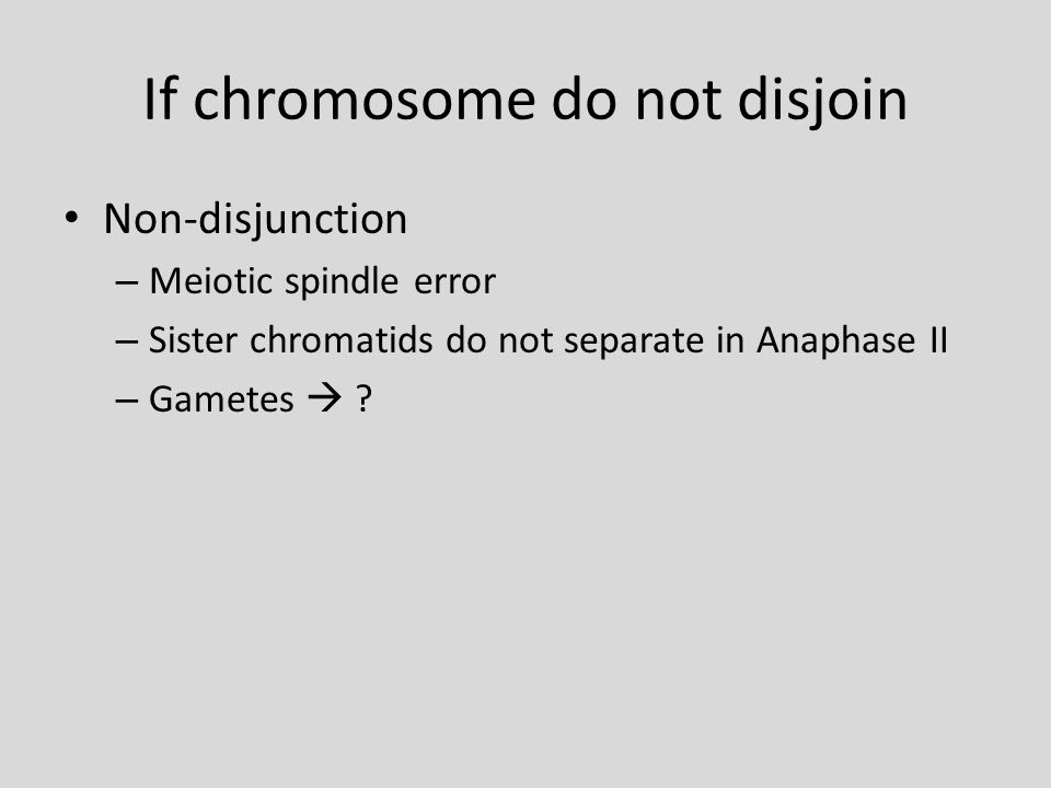 If chromosome do not disjoin Non-disjunction – Meiotic spindle error – Sister chromatids do not separate in Anaphase II – Gametes 