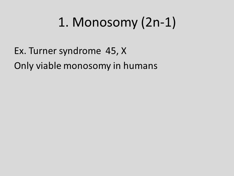 1. Monosomy (2n-1) Ex. Turner syndrome 45, X Only viable monosomy in humans