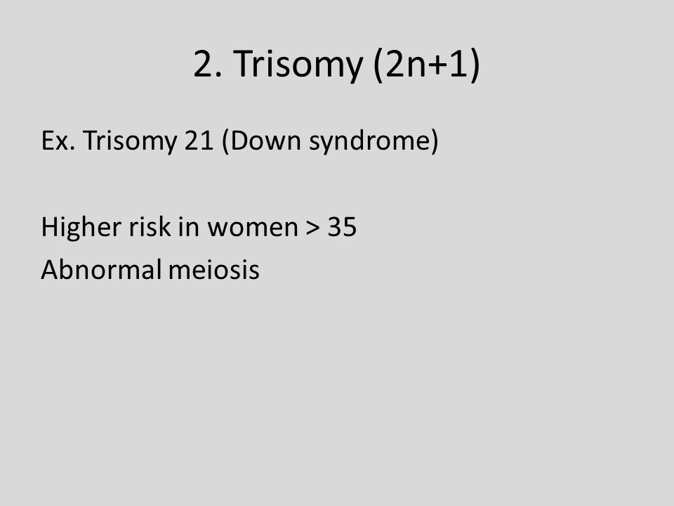 2. Trisomy (2n+1) Ex. Trisomy 21 (Down syndrome) Higher risk in women > 35 Abnormal meiosis