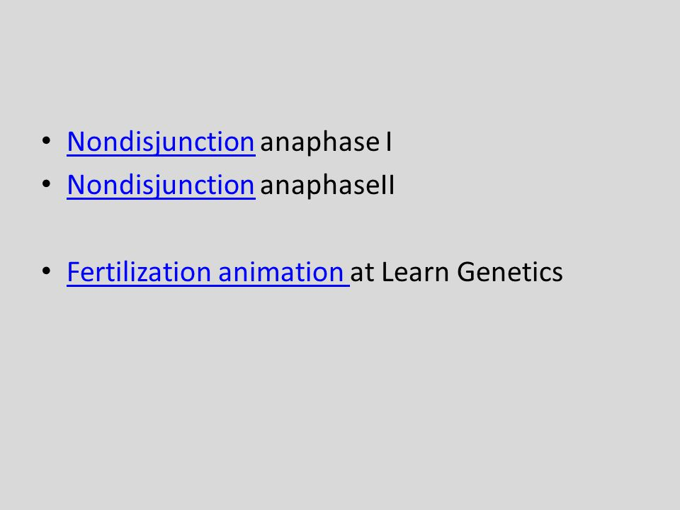 Nondisjunction anaphase I Nondisjunction Nondisjunction anaphaseII Nondisjunction Fertilization animation at Learn Genetics Fertilization animation