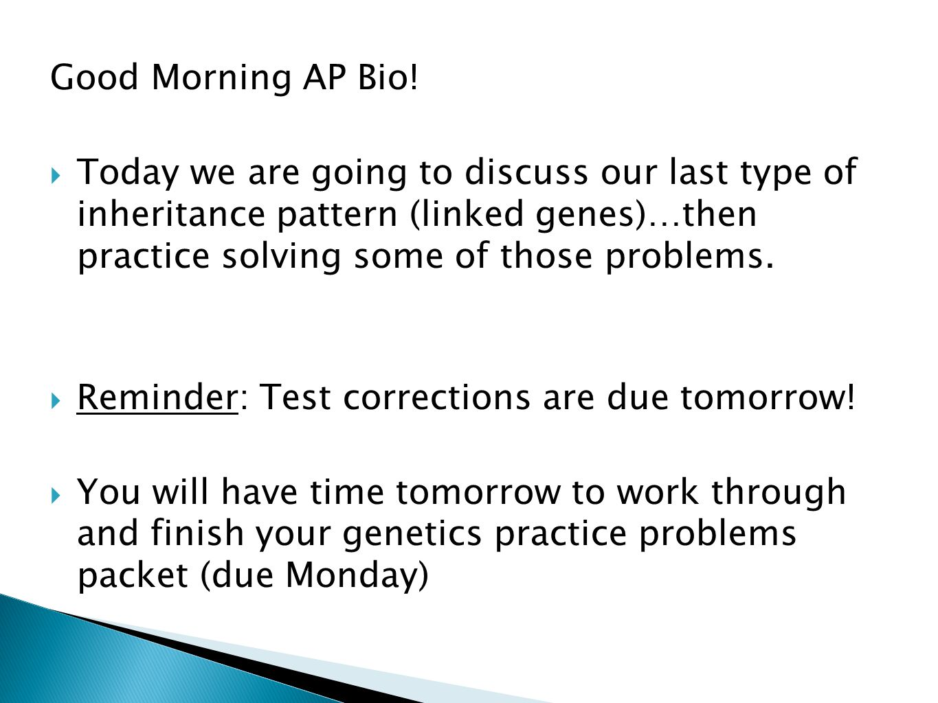 Good Morning AP Bio!  Today we are going to discuss our last type of inheritance pattern (linked genes)…then practice solving some of those problems.