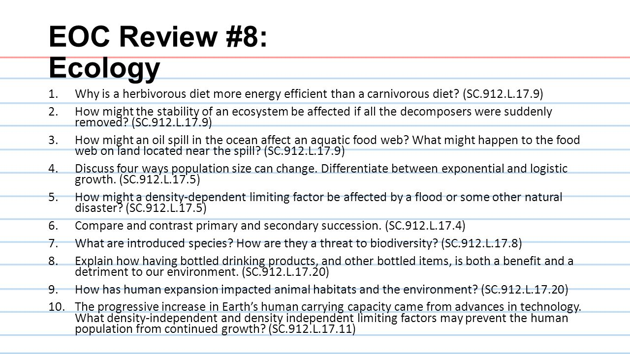 EOC Review #8: Ecology 1.Why is a herbivorous diet more energy efficient than a carnivorous diet? (SC.912.L.17.9) 2.How might the stability of an ecos