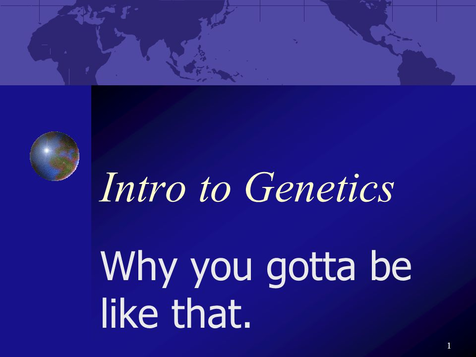 1 Intro to Genetics Why you gotta be like that.