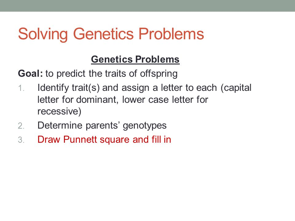 Solving Genetics Problems Genetics Problems Goal: to predict the traits of offspring 1.