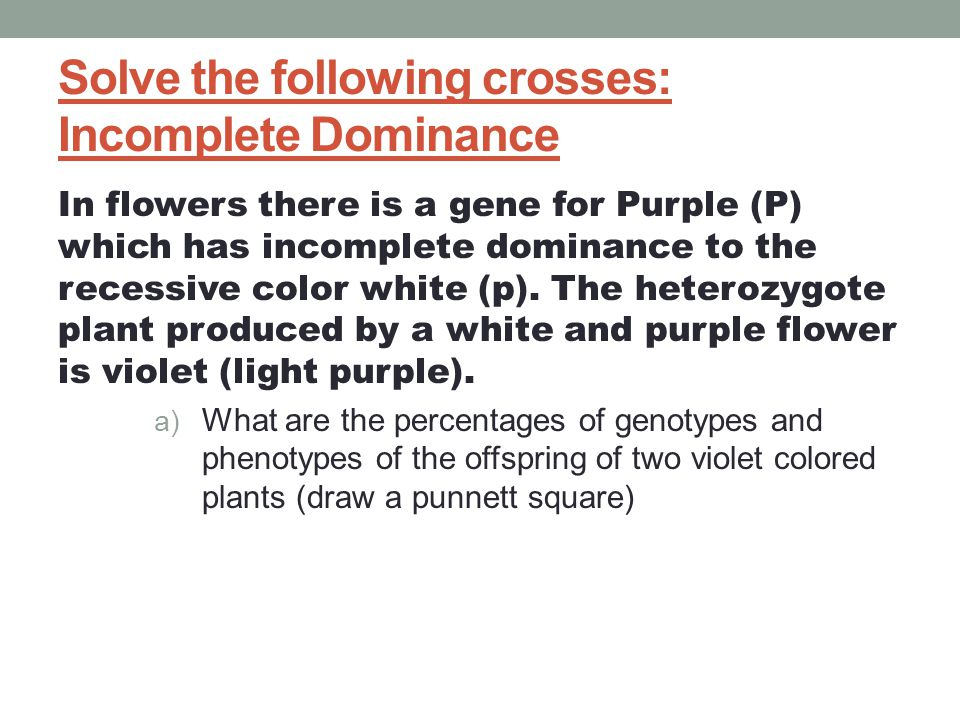 Incomplete dominance true-breeding red flowers true-breeding white flowers X P 100% 100% pink flowers F 1 generation (hybrids) self-pollinate 25% white F 2 generation 25% red 1:2:1 50% pink It's like flipping 2 pennies!