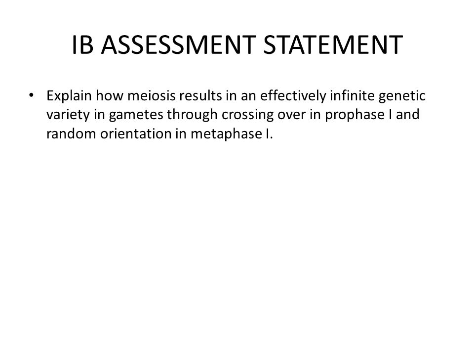 IB ASSESSMENT STATEMENT Explain how meiosis results in an effectively infinite genetic variety in gametes through crossing over in prophase I and rand