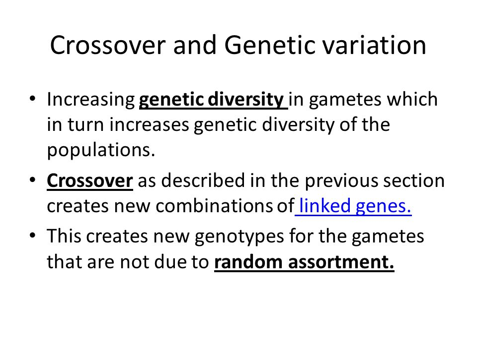 Crossover and Genetic variation Increasing genetic diversity in gametes which in turn increases genetic diversity of the populations. Crossover as des
