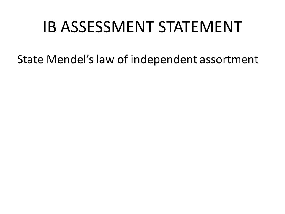 IB ASSESSMENT STATEMENT State Mendel's law of independent assortment