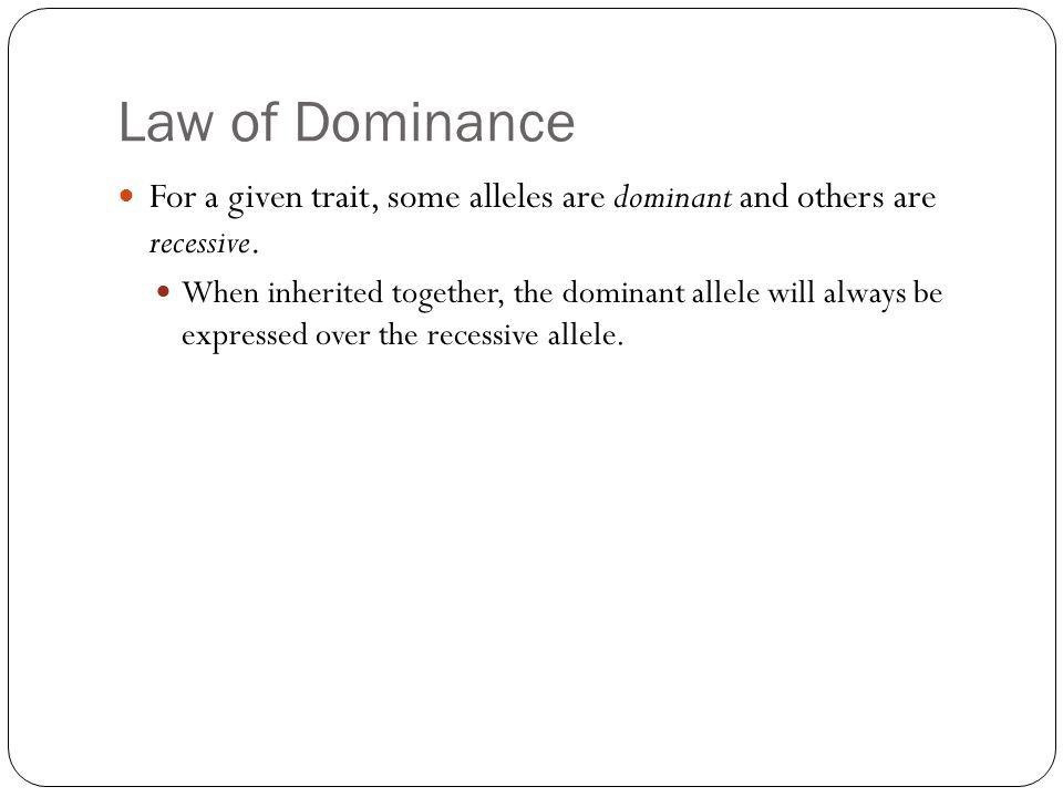 Law of Dominance For a given trait, some alleles are dominant and others are recessive.