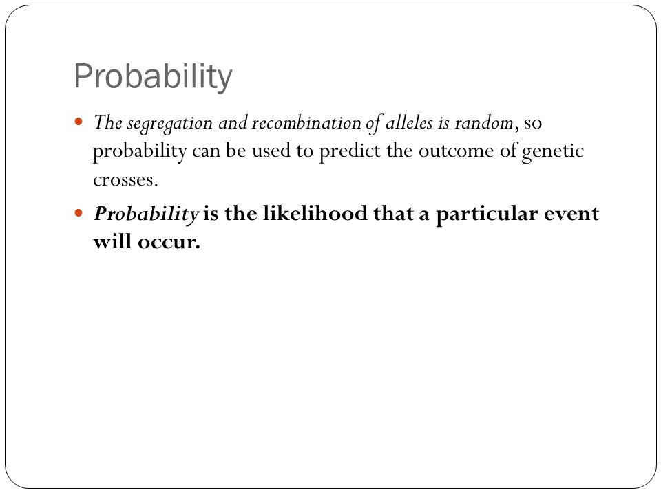 Probability The segregation and recombination of alleles is random, so probability can be used to predict the outcome of genetic crosses.