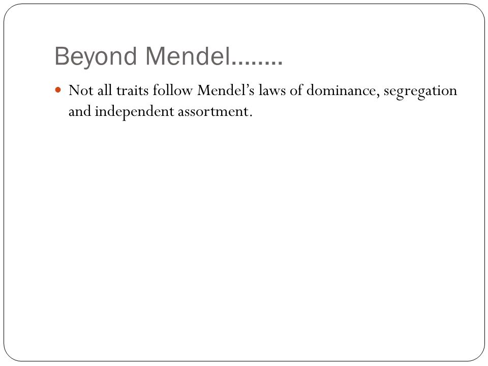 Beyond Mendel…….. Not all traits follow Mendel's laws of dominance, segregation and independent assortment.