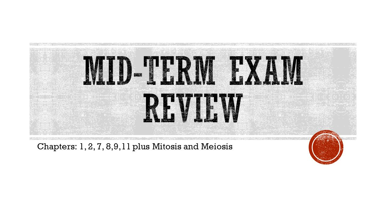 Chapters: 1, 2, 7, 8,9,11 plus Mitosis and Meiosis