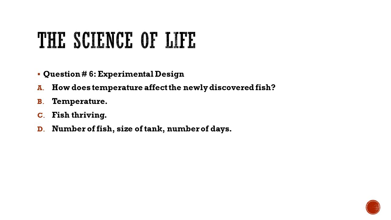  Question # 6: Experimental Design A. How does temperature affect the newly discovered fish? B. Temperature. C. Fish thriving. D. Number of fish, siz