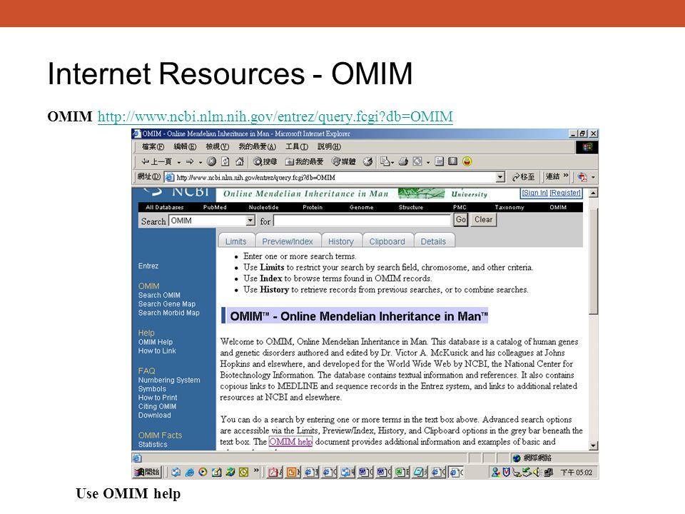 Internet Resources - OMIM OMIM http://www.ncbi.nlm.nih.gov/entrez/query.fcgi?db=OMIMhttp://www.ncbi.nlm.nih.gov/entrez/query.fcgi?db=OMIM Use OMIM help