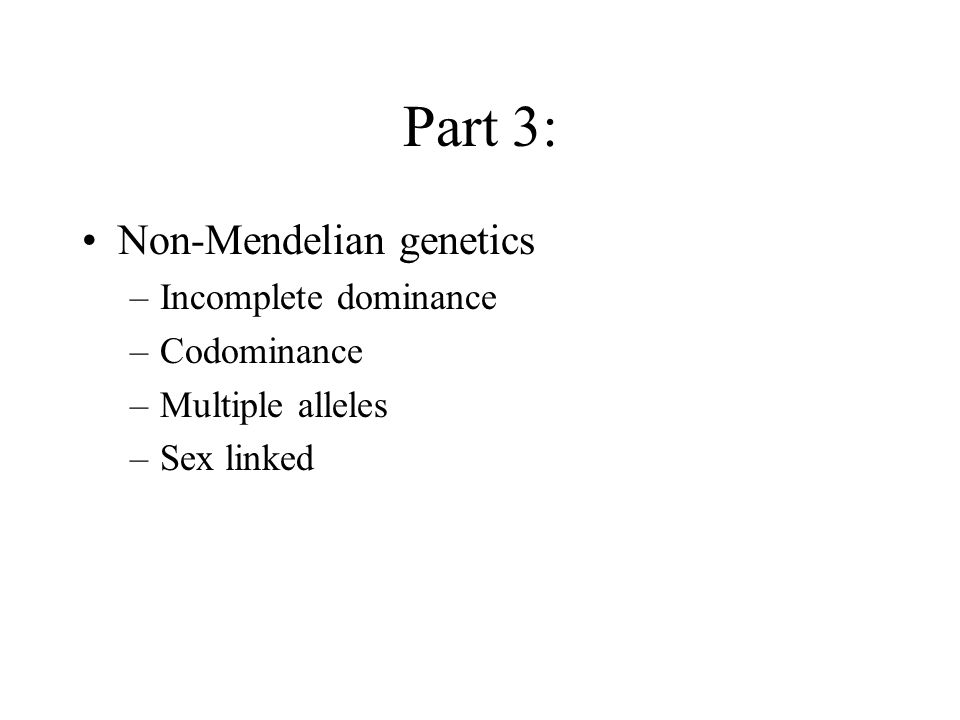 Part 3: Non-Mendelian genetics –Incomplete dominance –Codominance –Multiple alleles –Sex linked