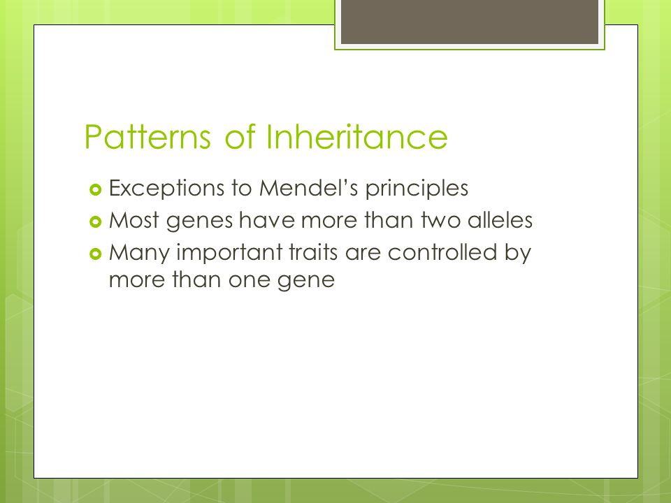 Patterns of Inheritance  Exceptions to Mendel's principles  Most genes have more than two alleles  Many important traits are controlled by more tha