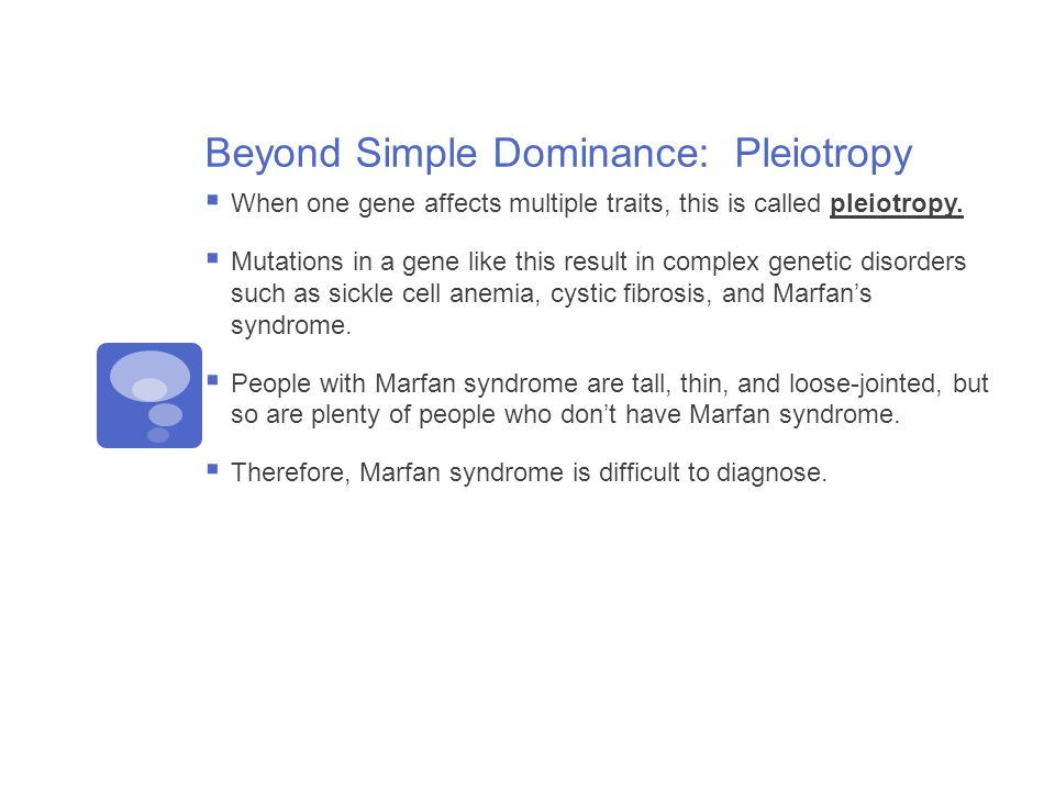 Beyond Simple Dominance: Pleiotropy  When one gene affects multiple traits, this is called pleiotropy.  Mutations in a gene like this result in comp