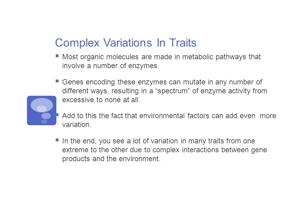 Complex Variations In Traits  Most organic molecules are made in metabolic pathways that involve a number of enzymes.
