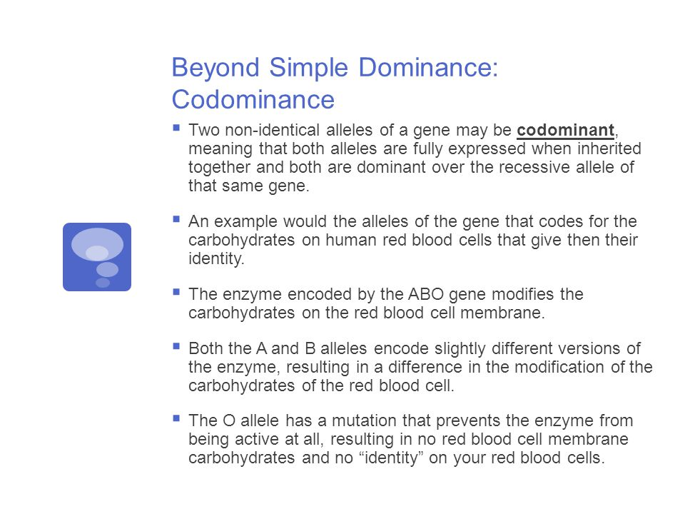 Beyond Simple Dominance: Codominance  Two non-identical alleles of a gene may be codominant, meaning that both alleles are fully expressed when inherited together and both are dominant over the recessive allele of that same gene.