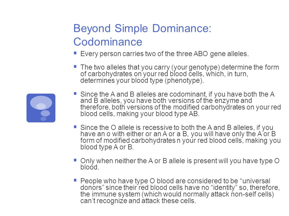 Beyond Simple Dominance: Codominance  Every person carries two of the three ABO gene alleles.
