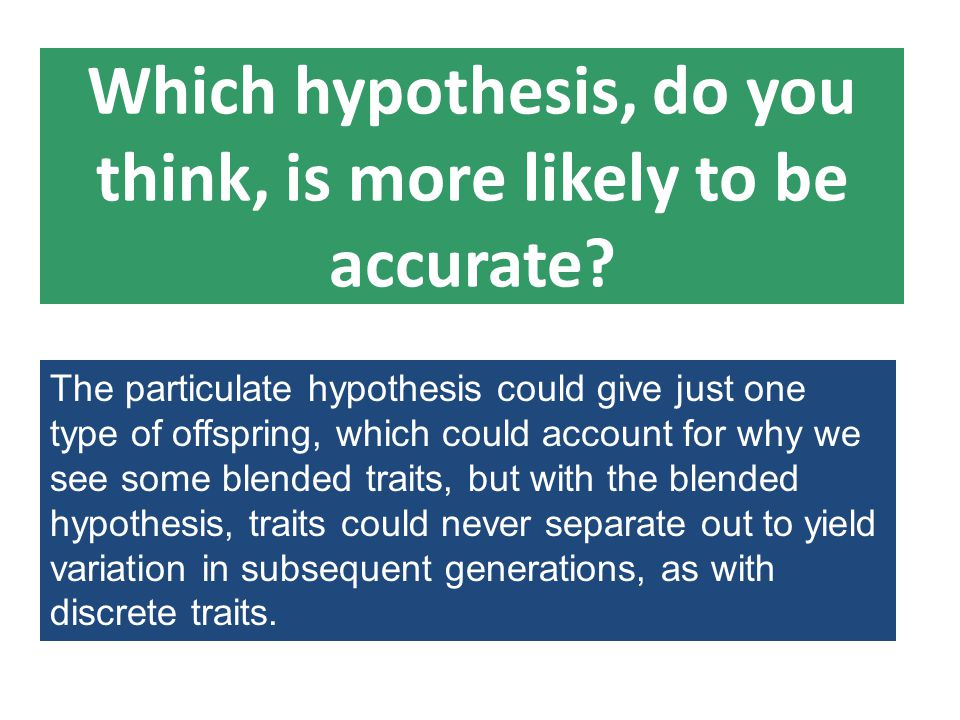 Which hypothesis, do you think, is more likely to be accurate? The particulate hypothesis could give just one type of offspring, which could account f