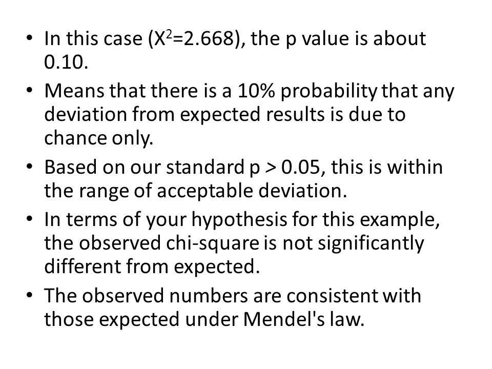 In this case (X 2 =2.668), the p value is about 0.10. Means that there is a 10% probability that any deviation from expected results is due to chance
