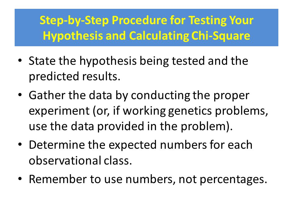 Step-by-Step Procedure for Testing Your Hypothesis and Calculating Chi-Square State the hypothesis being tested and the predicted results. Gather the