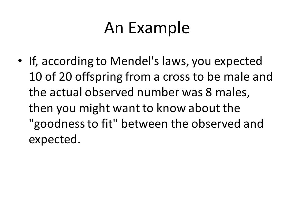 An Example If, according to Mendel's laws, you expected 10 of 20 offspring from a cross to be male and the actual observed number was 8 males, then yo