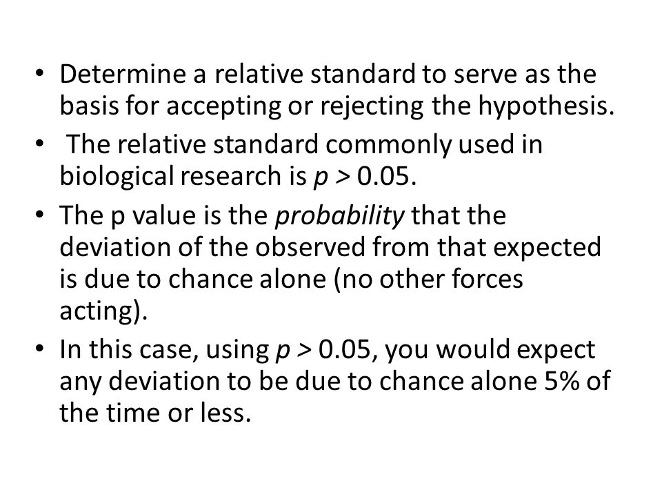 Determine a relative standard to serve as the basis for accepting or rejecting the hypothesis. The relative standard commonly used in biological resea