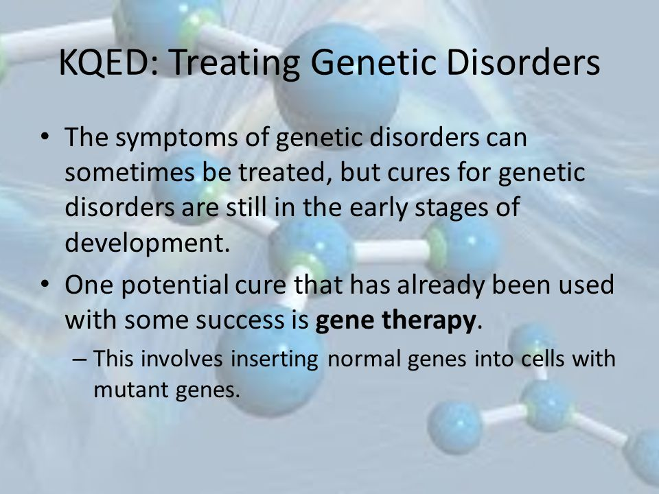 KQED: Treating Genetic Disorders The symptoms of genetic disorders can sometimes be treated, but cures for genetic disorders are still in the early stages of development.