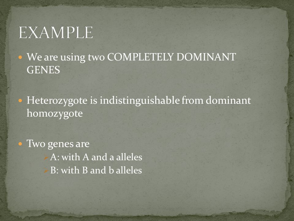We are using two COMPLETELY DOMINANT GENES Heterozygote is indistinguishable from dominant homozygote Two genes are  A: with A and a alleles  B: with B and b alleles