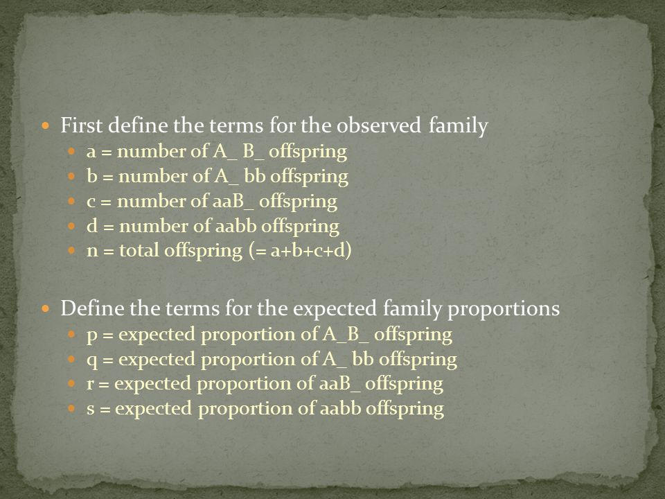 First define the terms for the observed family a = number of A_ B_ offspring b = number of A_ bb offspring c = number of aaB_ offspring d = number of aabb offspring n = total offspring (= a+b+c+d) Define the terms for the expected family proportions p = expected proportion of A_B_ offspring q = expected proportion of A_ bb offspring r = expected proportion of aaB_ offspring s = expected proportion of aabb offspring