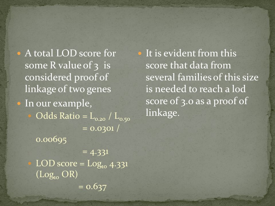 A total LOD score for some R value of 3 is considered proof of linkage of two genes In our example, Odds Ratio = L 0.20 / L 0.50 = 0.0301 / 0.00695 = 4.331 LOD score = Log 10 4.331 (Log 10 OR) = 0.637 It is evident from this score that data from several families of this size is needed to reach a lod score of 3.0 as a proof of linkage.