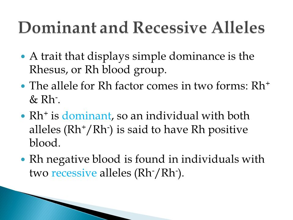 A trait that displays simple dominance is the Rhesus, or Rh blood group. The allele for Rh factor comes in two forms: Rh + & Rh -. Rh + is dominant, s