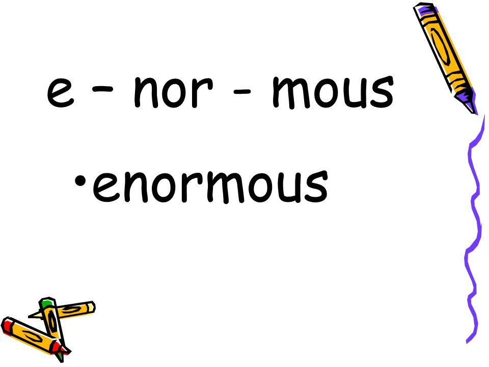 e – nor - mous enormous