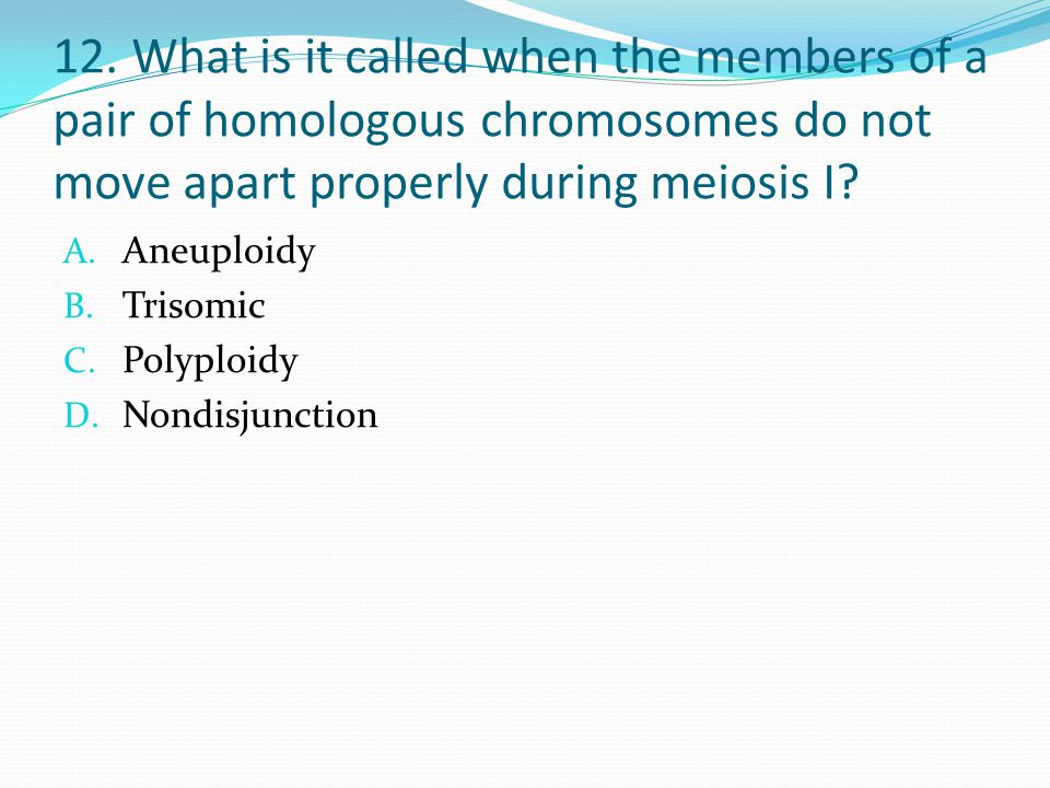 12. What is it called when the members of a pair of homologous chromosomes do not move apart properly during meiosis I? A. Aneuploidy B. Trisomic C. P