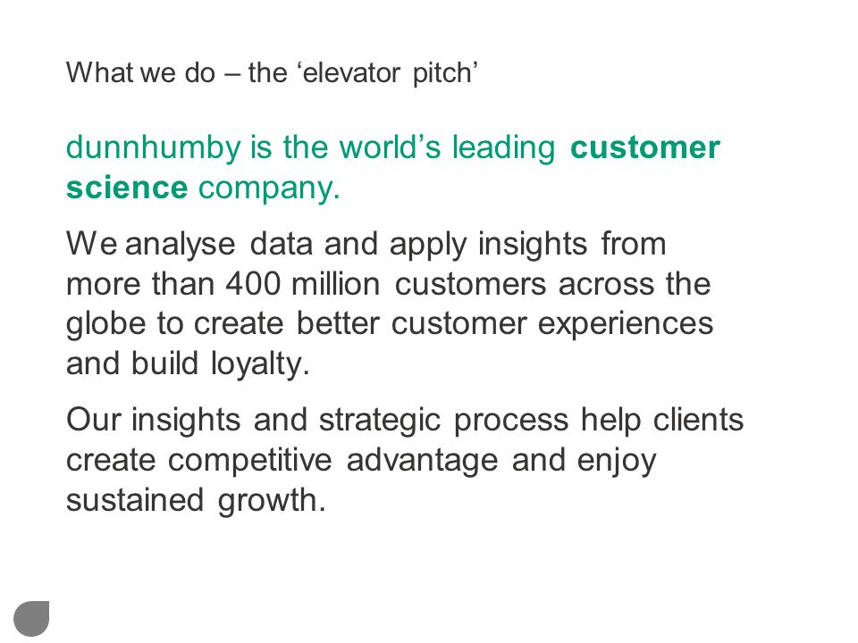 What we do – the 'elevator pitch' dunnhumby is the world's leading customer science company. We analyse data and apply insights from more than 400 mil