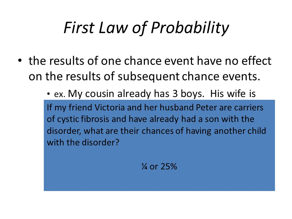 First Law of Probability the results of one chance event have no effect on the results of subsequent chance events. ex. My cousin already has 3 boys.