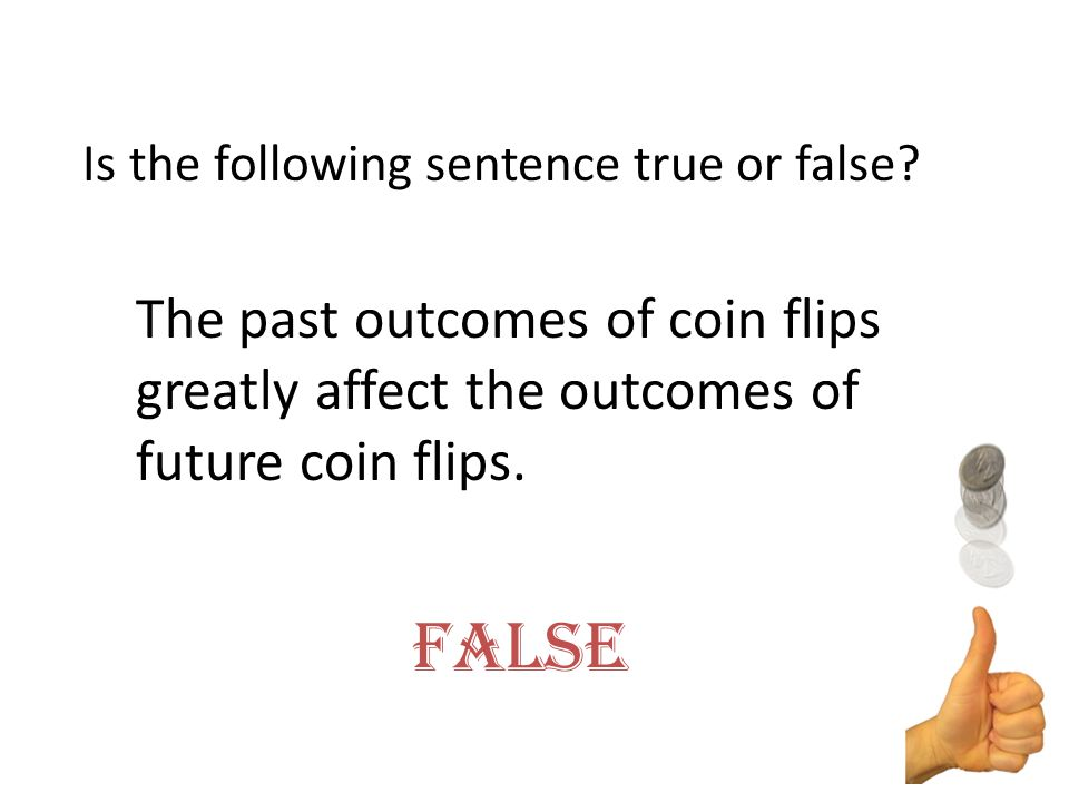 Is the following sentence true or false? False The past outcomes of coin flips greatly affect the outcomes of future coin flips.