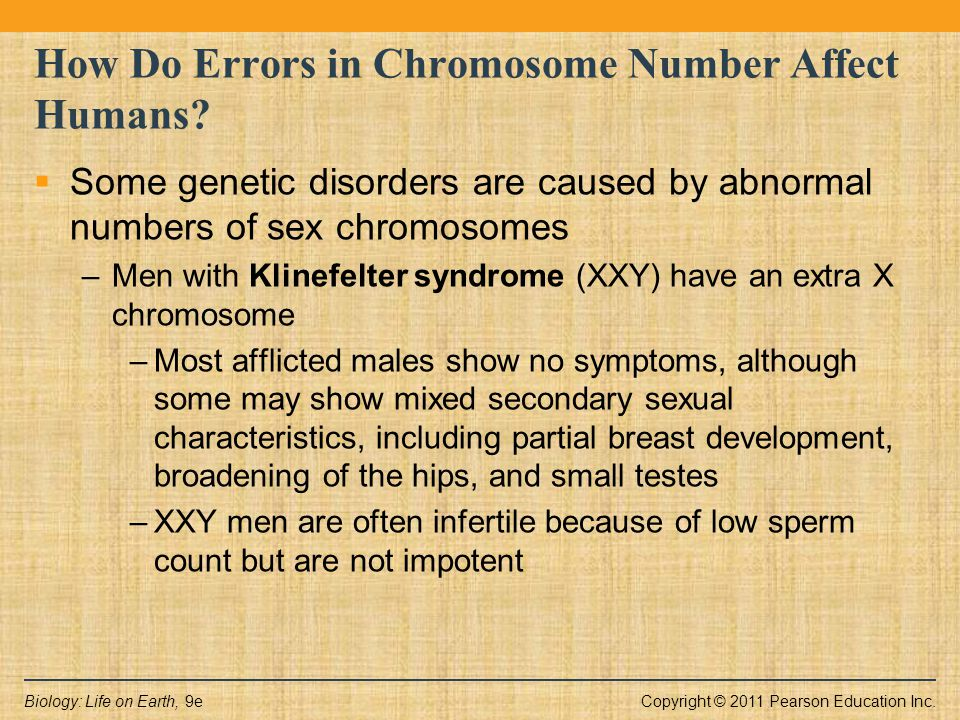 Copyright © 2011 Pearson Education Inc.Biology: Life on Earth, 9e How Do Errors in Chromosome Number Affect Humans?  Some genetic disorders are cause