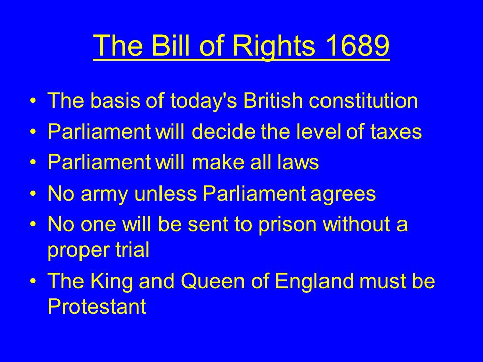 The Bill of Rights 1689 The basis of today s British constitution Parliament will decide the level of taxes Parliament will make all laws No army unless Parliament agrees No one will be sent to prison without a proper trial The King and Queen of England must be Protestant