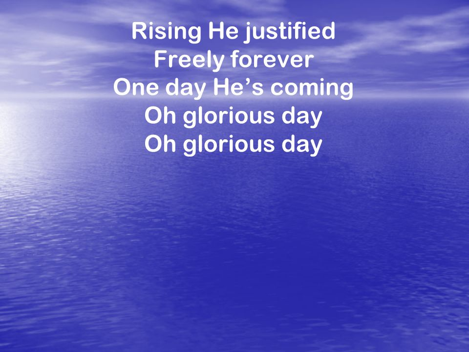Rising He justified Freely forever One day He's coming Oh glorious day