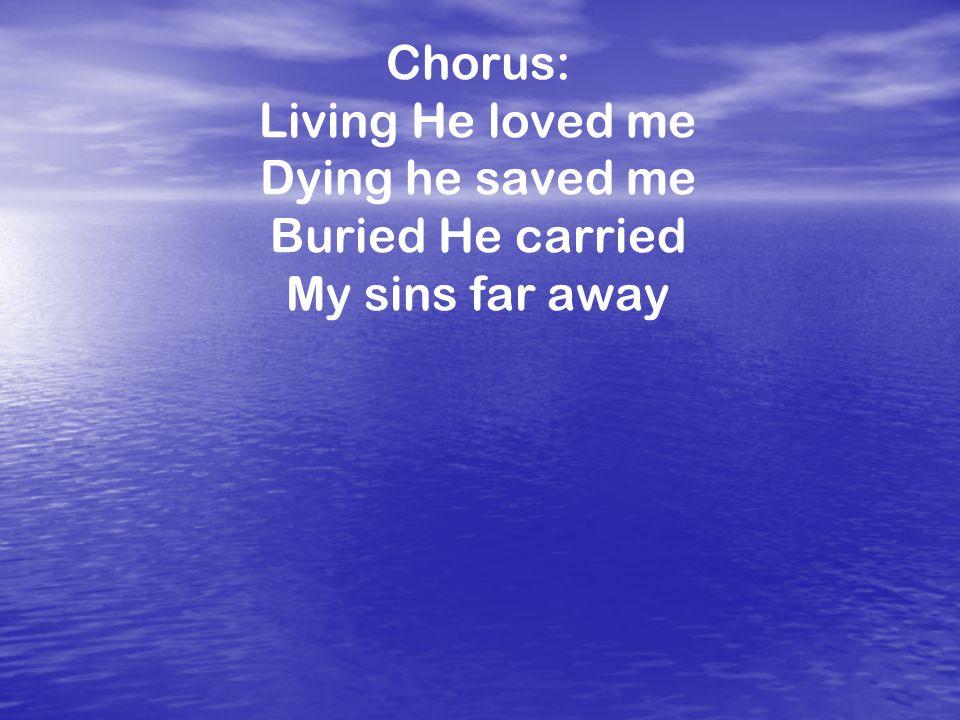 Chorus: Living He loved me Dying he saved me Buried He carried My sins far away