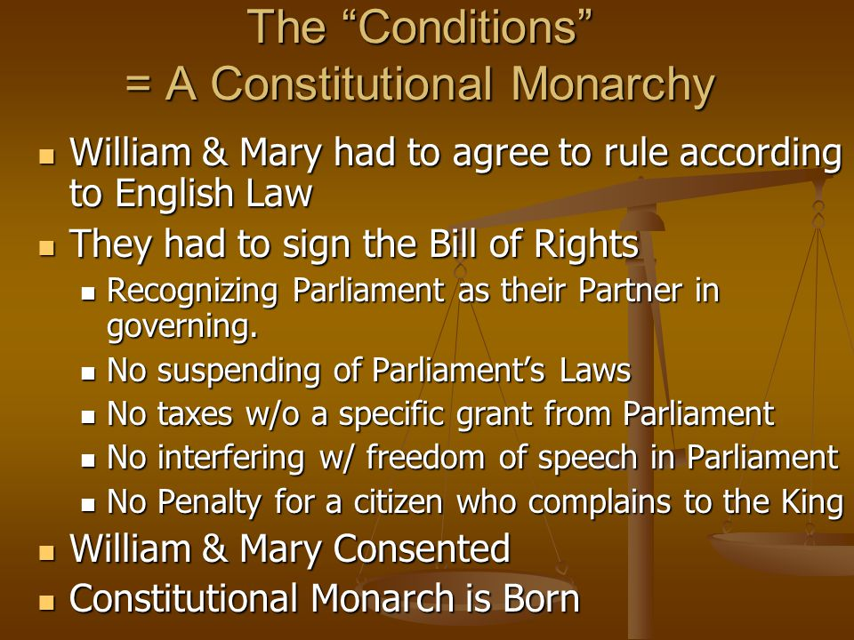 The Conditions = A Constitutional Monarchy William & Mary had to agree to rule according to English Law William & Mary had to agree to rule according to English Law They had to sign the Bill of Rights They had to sign the Bill of Rights Recognizing Parliament as their Partner in governing.